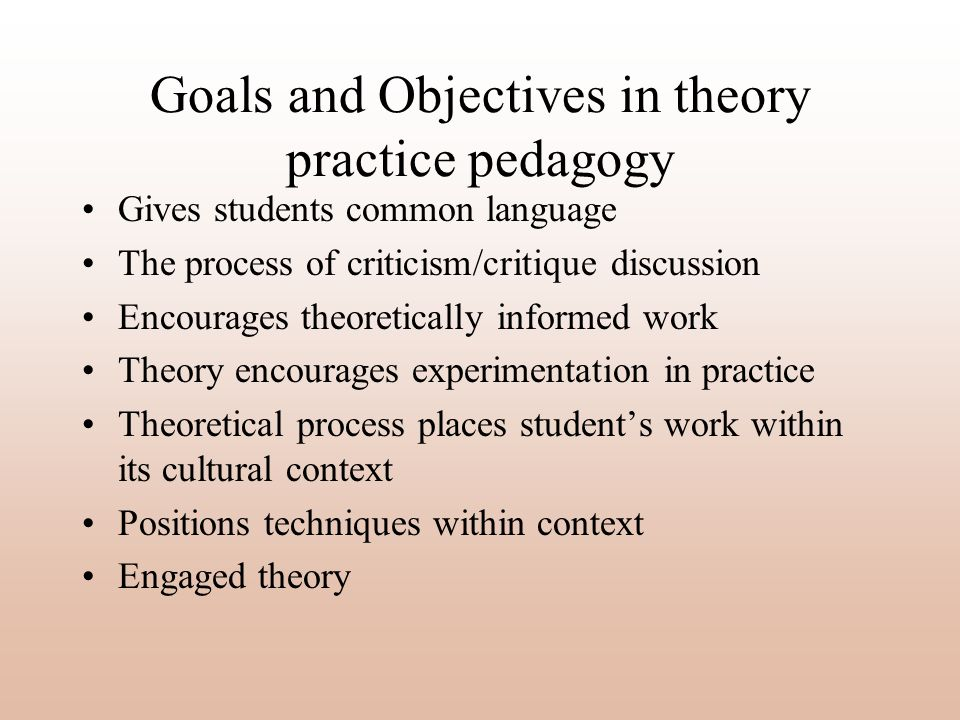 Goals and Objectives in theory practice pedagogy Gives students common language The process of criticism/critique discussion Encourages theoretically informed work Theory encourages experimentation in practice Theoretical process places students work within its cultural context Positions techniques within context Engaged theory