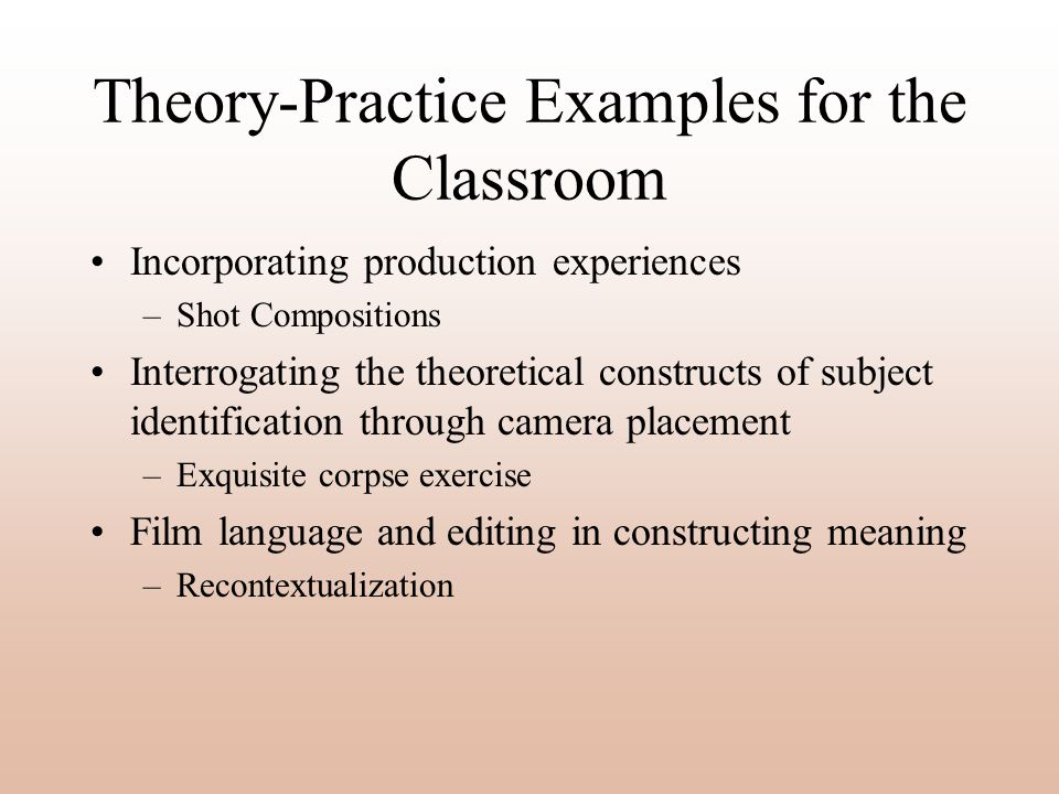 Theory-Practice Examples for the Classroom Incorporating production experiences –Shot Compositions Interrogating the theoretical constructs of subject identification through camera placement –Exquisite corpse exercise Film language and editing in constructing meaning –Recontextualization