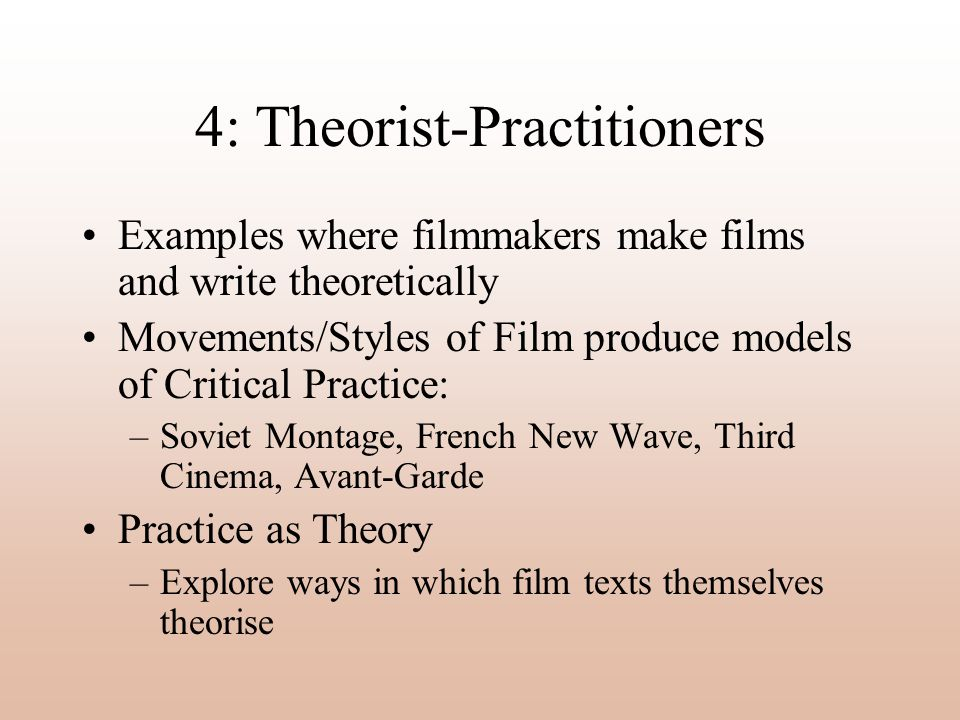4: Theorist-Practitioners Examples where filmmakers make films and write theoretically Movements/Styles of Film produce models of Critical Practice: –