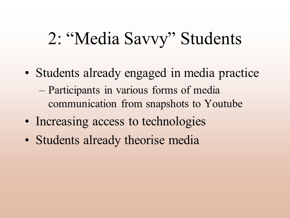 2: Media Savvy Students Students already engaged in media practice –Participants in various forms of media communication from snapshots to Youtube Increasing access to technologies Students already theorise media