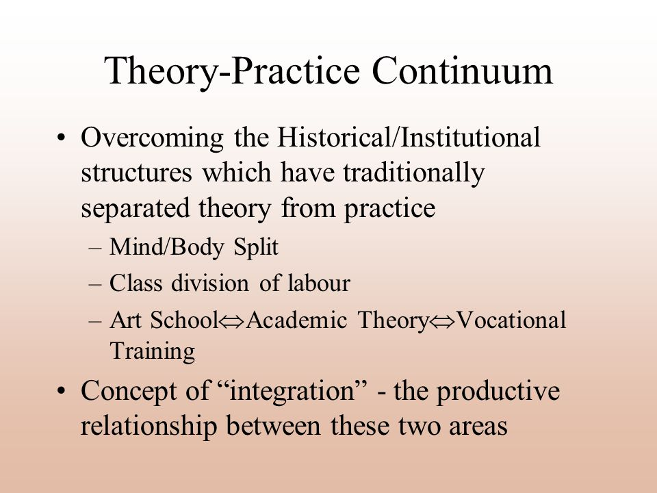 Theory-Practice Continuum Overcoming the Historical/Institutional structures which have traditionally separated theory from practice –Mind/Body Split