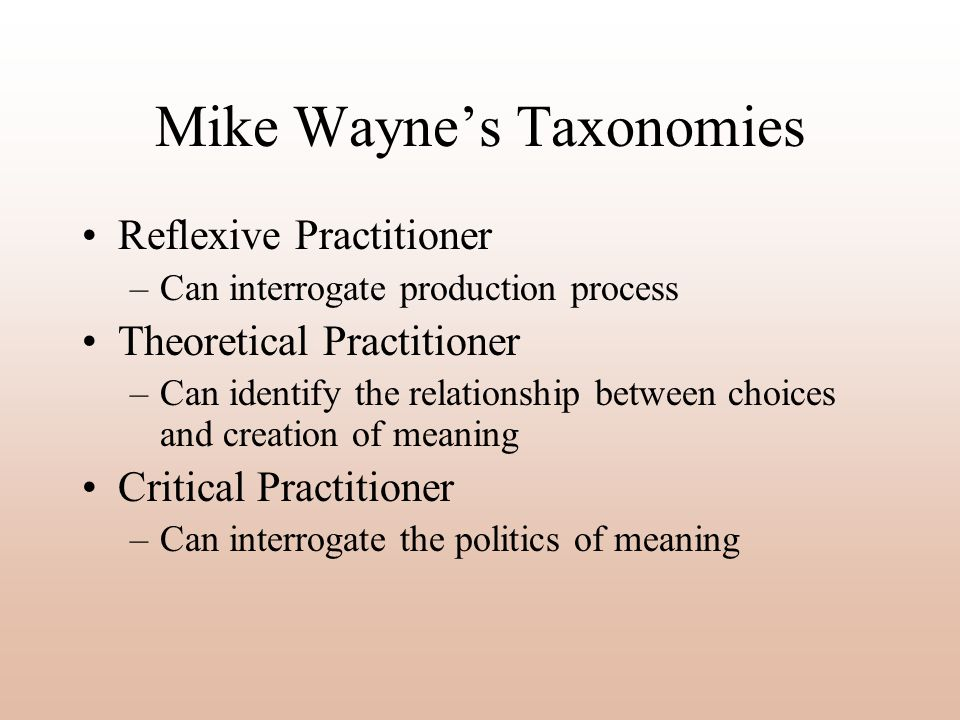 Mike Waynes Taxonomies Reflexive Practitioner –Can interrogate production process Theoretical Practitioner –Can identify the relationship between choices and creation of meaning Critical Practitioner –Can interrogate the politics of meaning