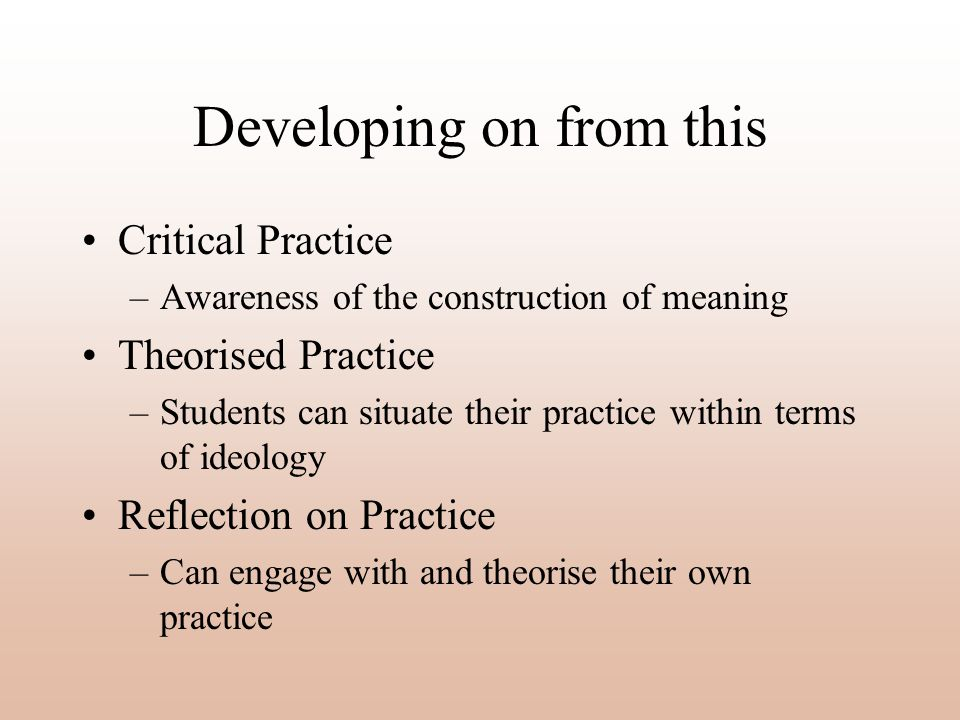 Developing on from this Critical Practice –Awareness of the construction of meaning Theorised Practice –Students can situate their practice within terms of ideology Reflection on Practice –Can engage with and theorise their own practice