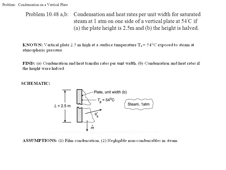 Problem: Condensation on a Vertical Plate Problem 10.48 a,b: Condensation and heat rates per unit width for saturated steam at 1 atm on one side of a