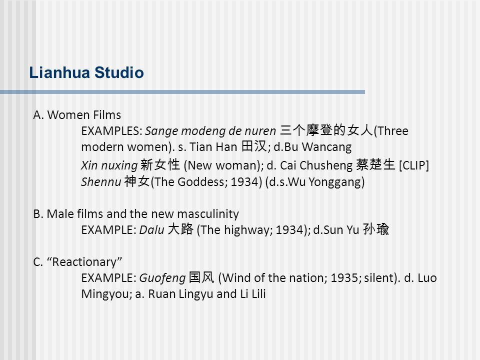 Lianhua Studio A. Women Films EXAMPLES: Sange modeng de nuren (Three modern women). s. Tian Han ; d.Bu Wancang Xin nuxing (New woman); d. Cai Chusheng