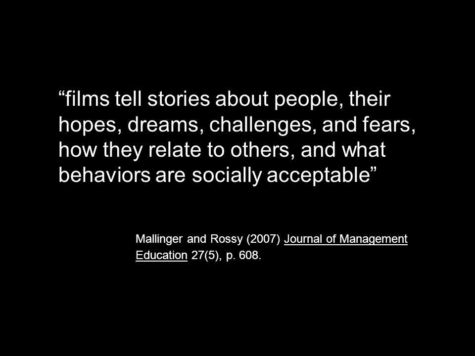 films tell stories about people, their hopes, dreams, challenges, and fears, how they relate to others, and what behaviors are socially acceptable Mallinger and Rossy (2007) Journal of Management Education 27(5), p.