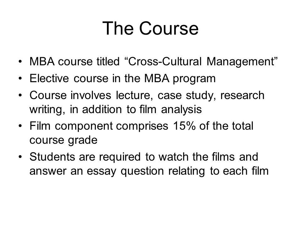 The Course MBA course titled Cross-Cultural Management Elective course in the MBA program Course involves lecture, case study, research writing, in addition to film analysis Film component comprises 15% of the total course grade Students are required to watch the films and answer an essay question relating to each film
