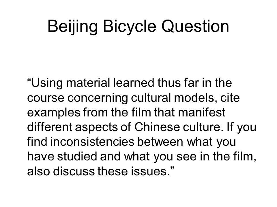 Beijing Bicycle Question Using material learned thus far in the course concerning cultural models, cite examples from the film that manifest different aspects of Chinese culture.