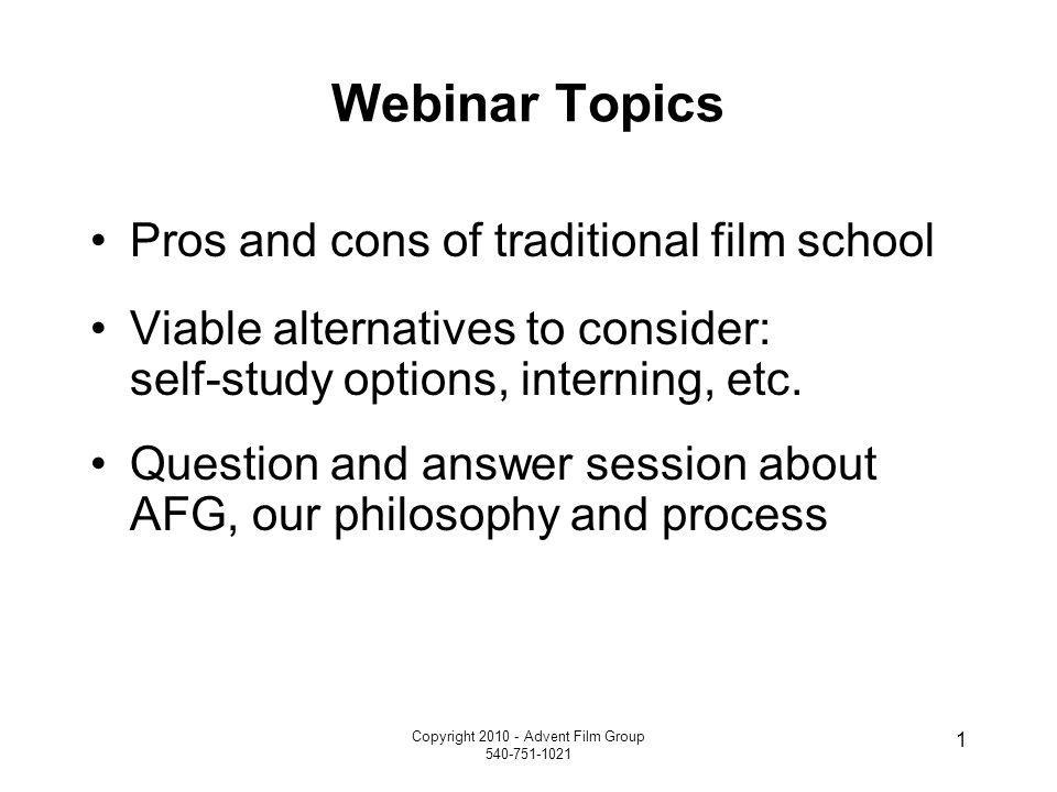 Copyright 2010 - Advent Film Group 540-751-1021 1 Webinar Topics Pros and cons of traditional film school Viable alternatives to consider: self-study options, interning, etc.