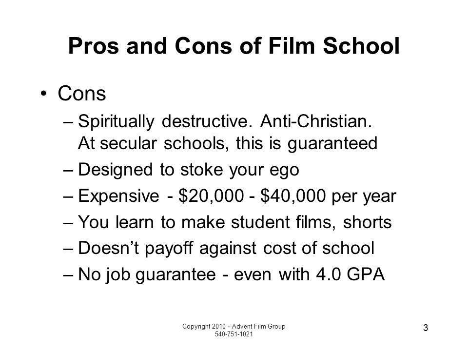 Copyright 2010 - Advent Film Group 540-751-1021 3 Pros and Cons of Film School Cons –Spiritually destructive.