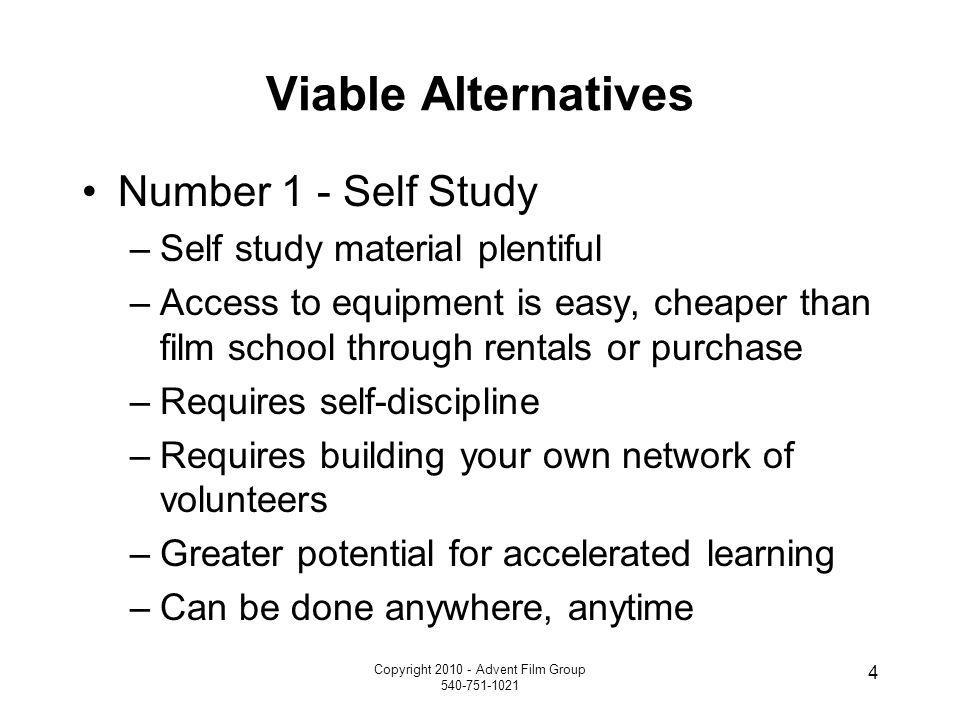 Copyright 2010 - Advent Film Group 540-751-1021 4 Viable Alternatives Number 1 - Self Study –Self study material plentiful –Access to equipment is eas