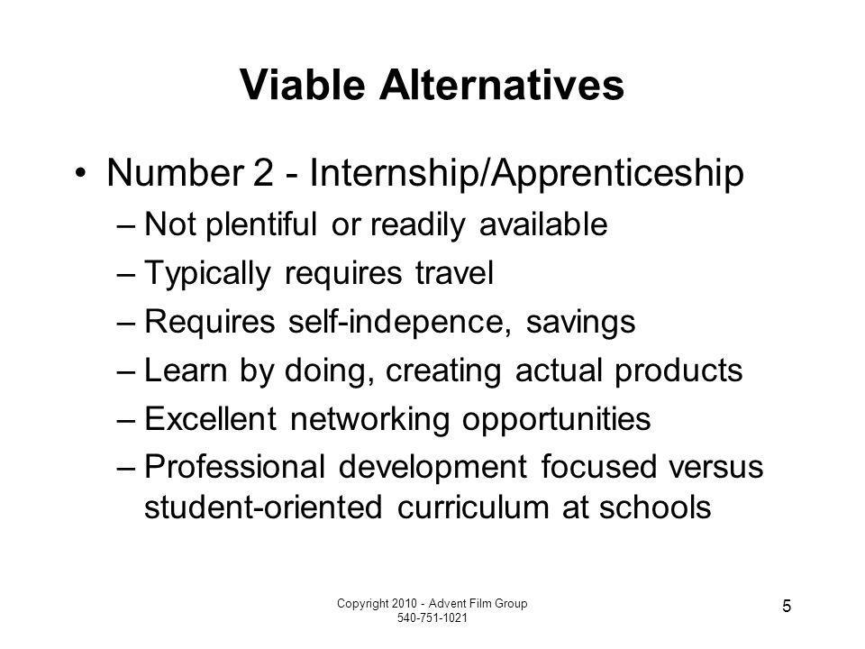 Copyright 2010 - Advent Film Group 540-751-1021 5 Viable Alternatives Number 2 - Internship/Apprenticeship –Not plentiful or readily available –Typica