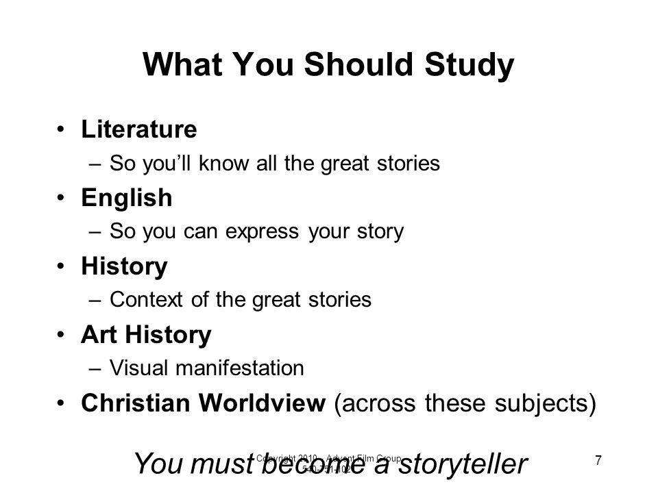 Copyright 2010 - Advent Film Group 540-751-1021 7 What You Should Study Literature –So youll know all the great stories English –So you can express yo