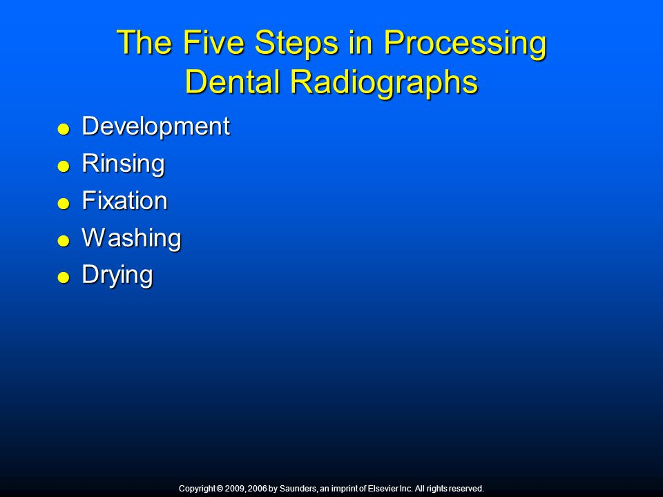 The Five Steps in Processing Dental Radiographs Development Development Rinsing Rinsing Fixation Fixation Washing Washing Drying Drying Copyright © 20