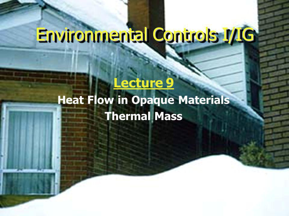 Environmental Controls I/IG Lecture 9 Heat Flow in Opaque Materials Thermal Mass
