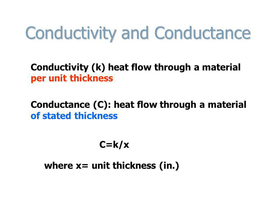 Conductivity and Conductance Conductivity (k) heat flow through a material per unit thickness Conductance (C): heat flow through a material of stated