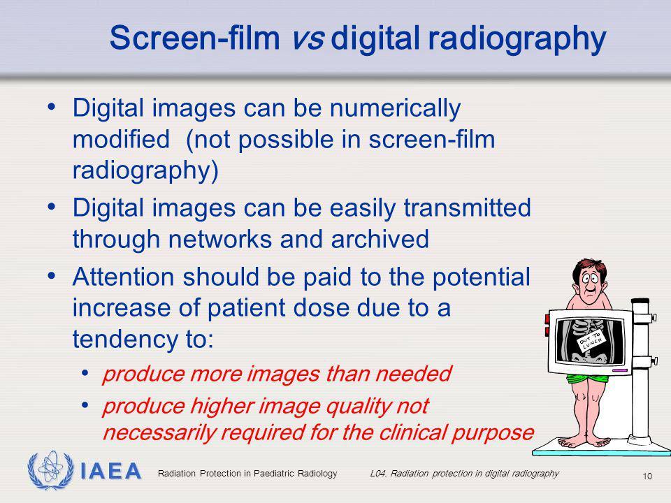 IAEA Radiation Protection in Paediatric Radiology L04. Radiation protection in digital radiography 10 Screen-film vs digital radiography Digital image