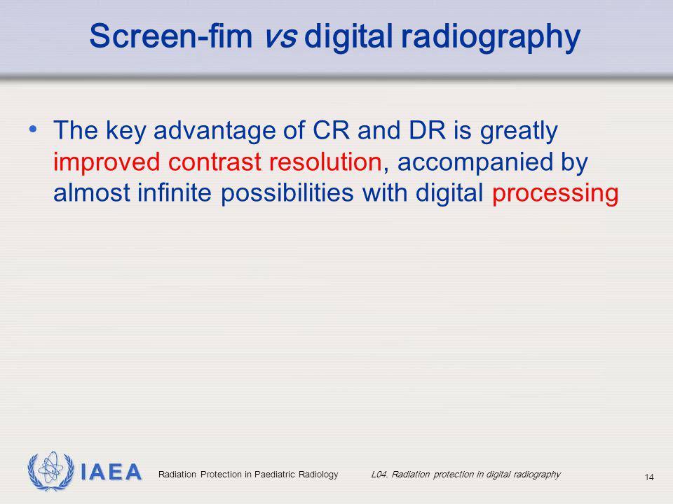 IAEA Radiation Protection in Paediatric Radiology L04. Radiation protection in digital radiography 14 Screen-fim vs digital radiography The key advant