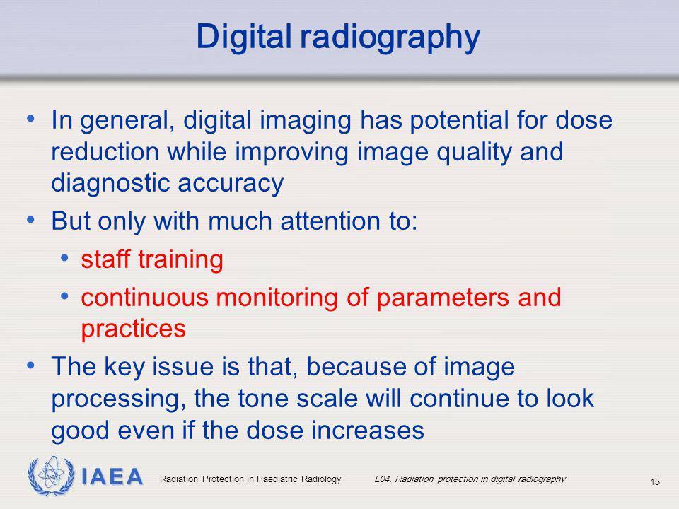 IAEA Radiation Protection in Paediatric Radiology L04. Radiation protection in digital radiography 15 Digital radiography In general, digital imaging