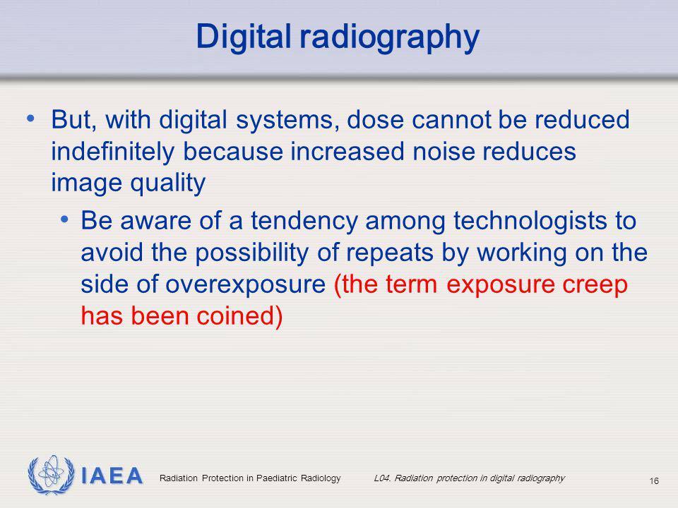 IAEA Radiation Protection in Paediatric Radiology L04. Radiation protection in digital radiography 16 Digital radiography But, with digital systems, d