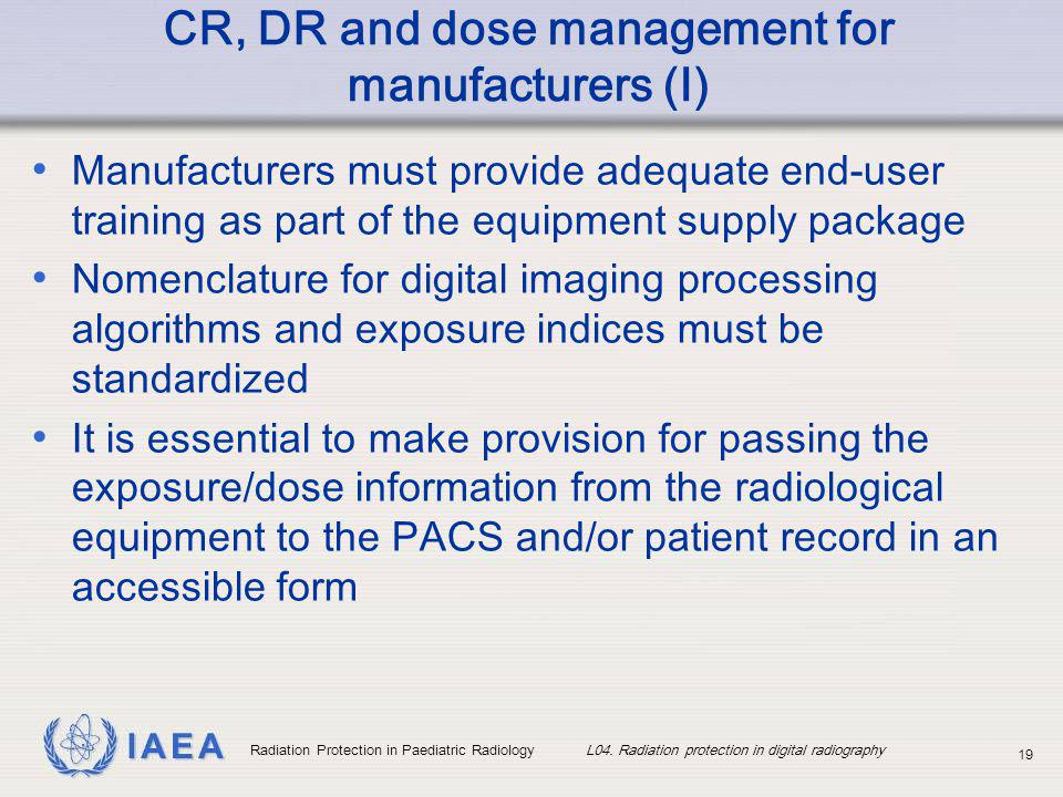 IAEA Radiation Protection in Paediatric Radiology L04. Radiation protection in digital radiography 19 CR, DR and dose management for manufacturers (I)