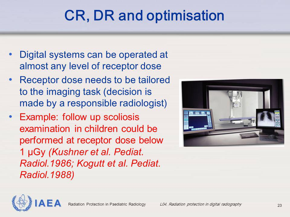 IAEA Radiation Protection in Paediatric Radiology L04. Radiation protection in digital radiography 23 CR, DR and optimisation Digital systems can be o