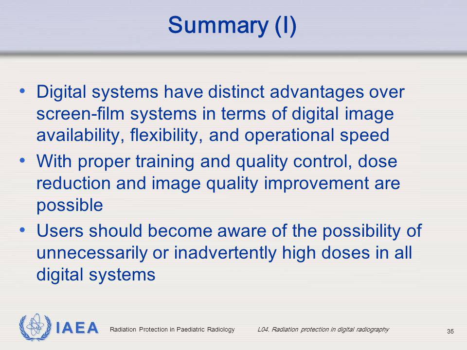 IAEA Radiation Protection in Paediatric Radiology L04. Radiation protection in digital radiography 35 Summary (I) Digital systems have distinct advant