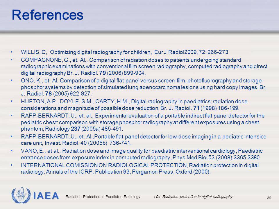 IAEA Radiation Protection in Paediatric Radiology L04. Radiation protection in digital radiography 39 References WILLIS, C, Optimizing digital radiogr
