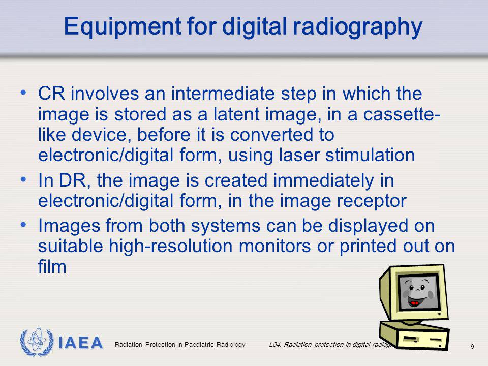 IAEA Radiation Protection in Paediatric Radiology L04. Radiation protection in digital radiography 9 Equipment for digital radiography CR involves an