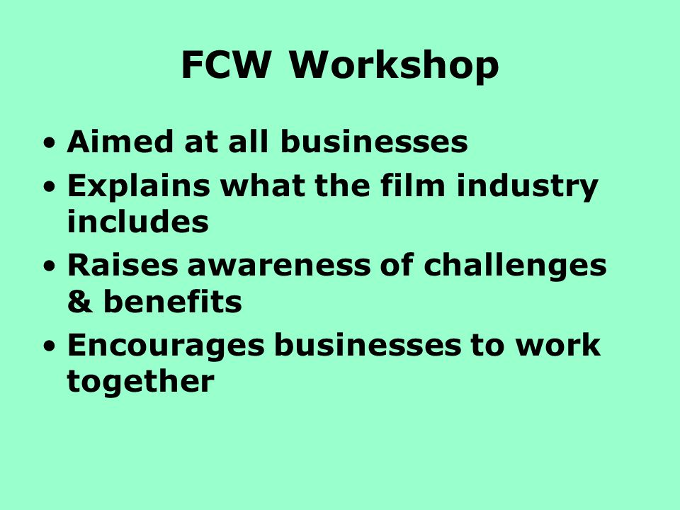 FCW Workshop Aimed at all businesses Explains what the film industry includes Raises awareness of challenges & benefits Encourages businesses to work together