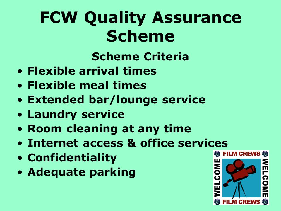 FCW Quality Assurance Scheme Scheme Criteria Flexible arrival times Flexible meal times Extended bar/lounge service Laundry service Room cleaning at any time Internet access & office services Confidentiality Adequate parking