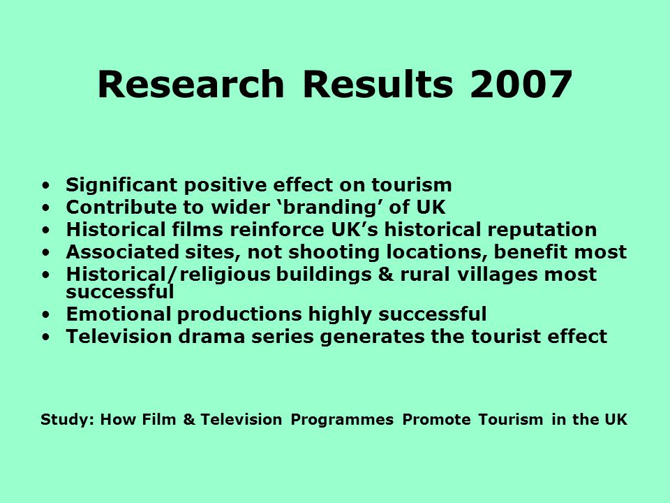 Research Results 2007 Significant positive effect on tourism Contribute to wider branding of UK Historical films reinforce UKs historical reputation Associated sites, not shooting locations, benefit most Historical/religious buildings & rural villages most successful Emotional productions highly successful Television drama series generates the tourist effect Study: How Film & Television Programmes Promote Tourism in the UK