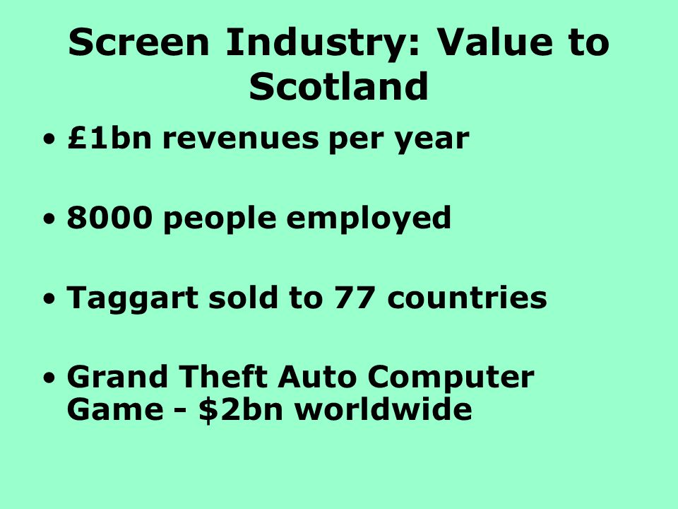 Screen Industry: Value to Scotland £1bn revenues per year 8000 people employed Taggart sold to 77 countries Grand Theft Auto Computer Game - $2bn worldwide