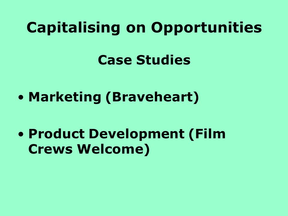 Capitalising on Opportunities Case Studies Marketing (Braveheart) Product Development (Film Crews Welcome)