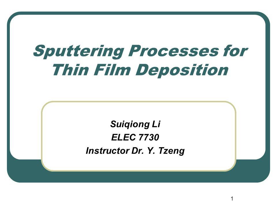 1 Sputtering Processes for Thin Film Deposition Suiqiong Li ELEC 7730 Instructor Dr. Y. Tzeng