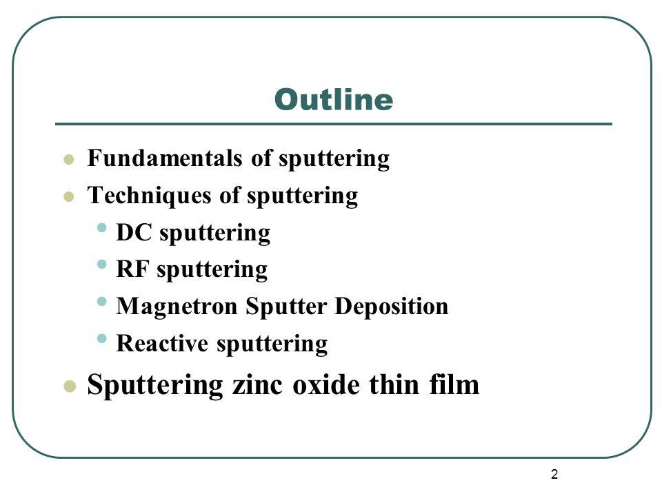 2 Outline Fundamentals of sputtering Techniques of sputtering DC sputtering RF sputtering Magnetron Sputter Deposition Reactive sputtering Sputtering zinc oxide thin film