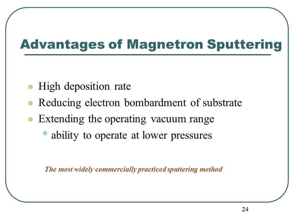 24 Advantages of Magnetron Sputtering High deposition rate Reducing electron bombardment of substrate Extending the operating vacuum range ability to operate at lower pressures The most widely commercially practiced sputtering method