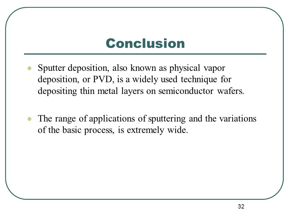 32 Conclusion Sputter deposition, also known as physical vapor deposition, or PVD, is a widely used technique for depositing thin metal layers on semiconductor wafers.
