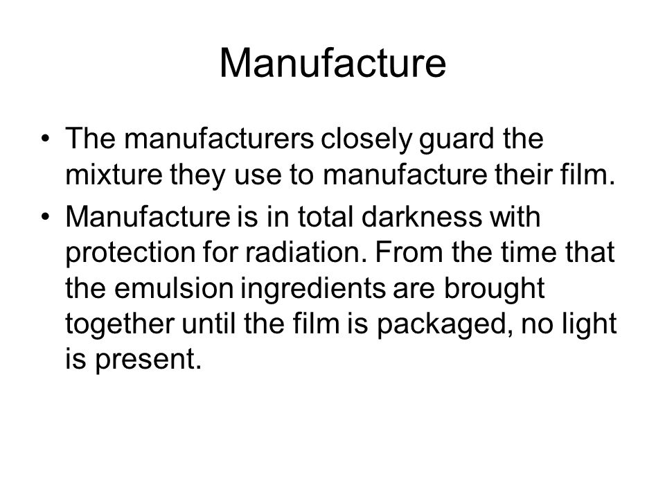 Manufacture The manufacturers closely guard the mixture they use to manufacture their film. Manufacture is in total darkness with protection for radia