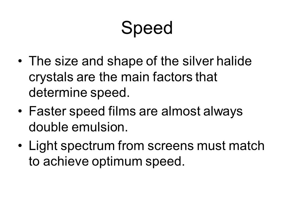 Speed The size and shape of the silver halide crystals are the main factors that determine speed. Faster speed films are almost always double emulsion