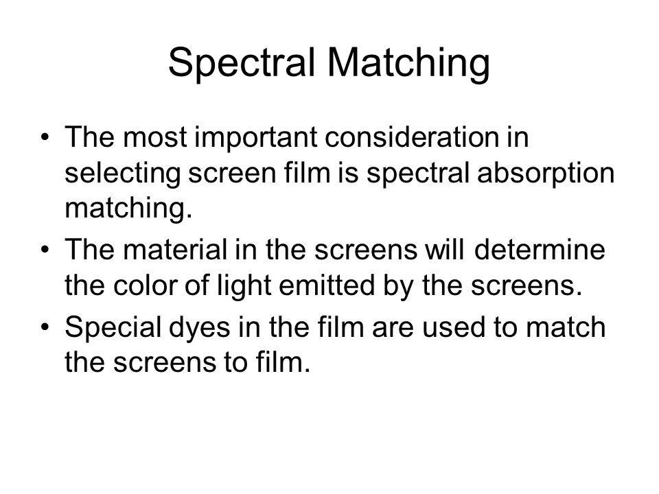Spectral Matching The most important consideration in selecting screen film is spectral absorption matching. The material in the screens will determin