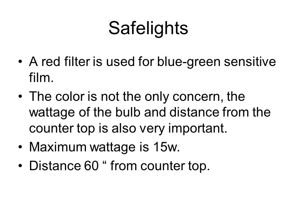 Safelights A red filter is used for blue-green sensitive film. The color is not the only concern, the wattage of the bulb and distance from the counte