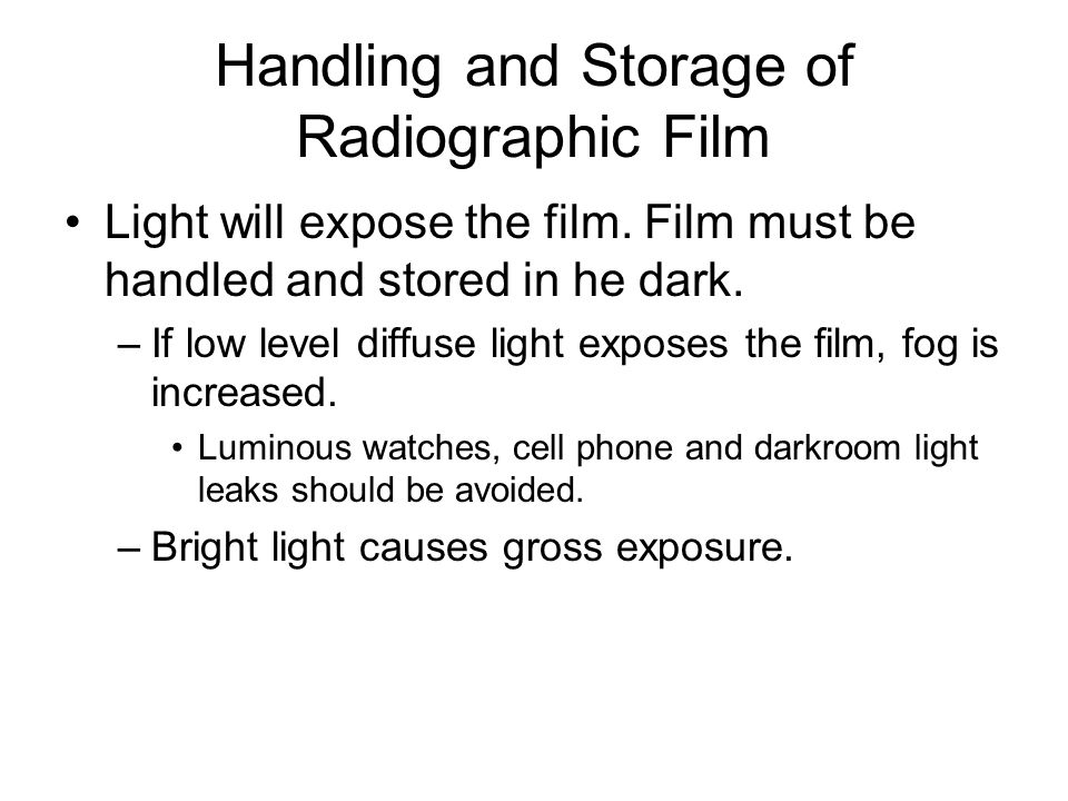 Handling and Storage of Radiographic Film Light will expose the film. Film must be handled and stored in he dark. –If low level diffuse light exposes