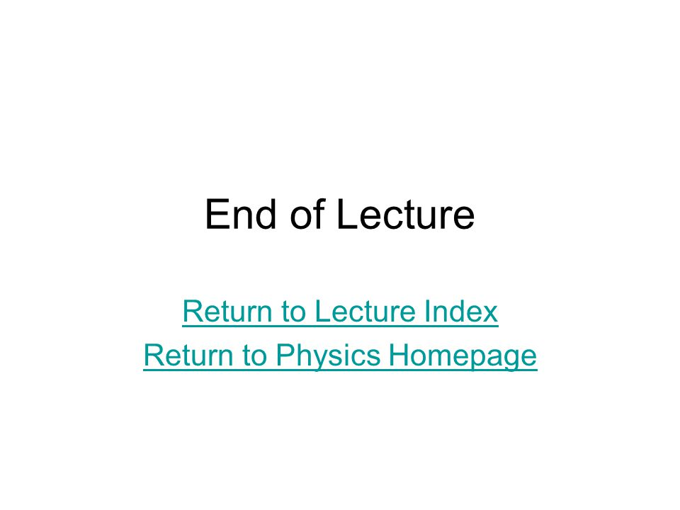 End of Lecture Return to Lecture Index Return to Physics Homepage
