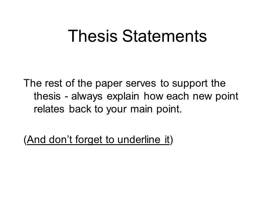 Thesis Statements The rest of the paper serves to support the thesis - always explain how each new point relates back to your main point. (And dont fo