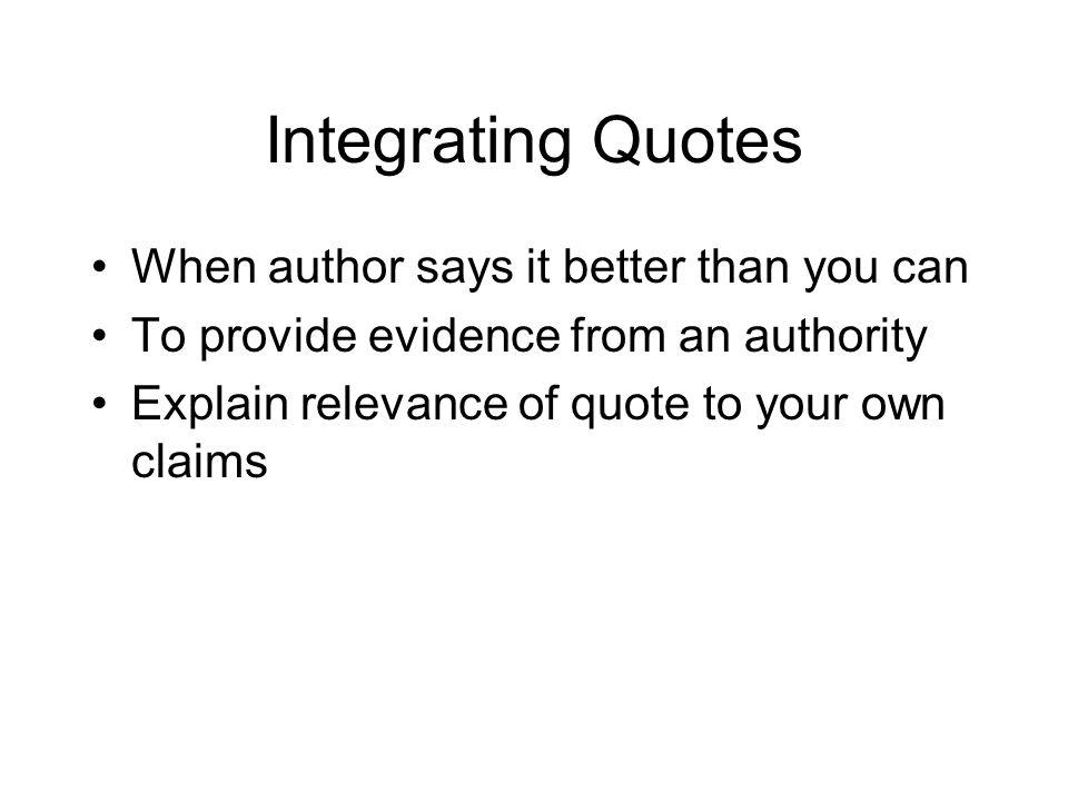 Integrating Quotes When author says it better than you can To provide evidence from an authority Explain relevance of quote to your own claims