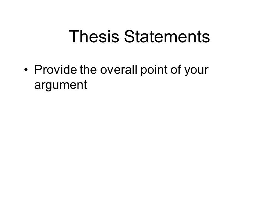 Thesis Statements Provide the overall point of your argument Are controversial - can be disagreed with