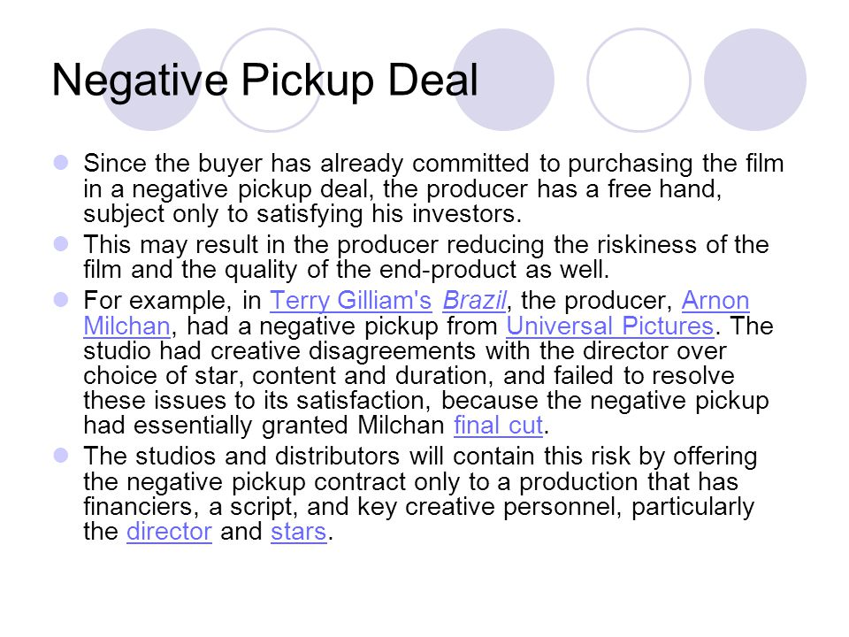 Negative Pickup Deal Since the buyer has already committed to purchasing the film in a negative pickup deal, the producer has a free hand, subject onl