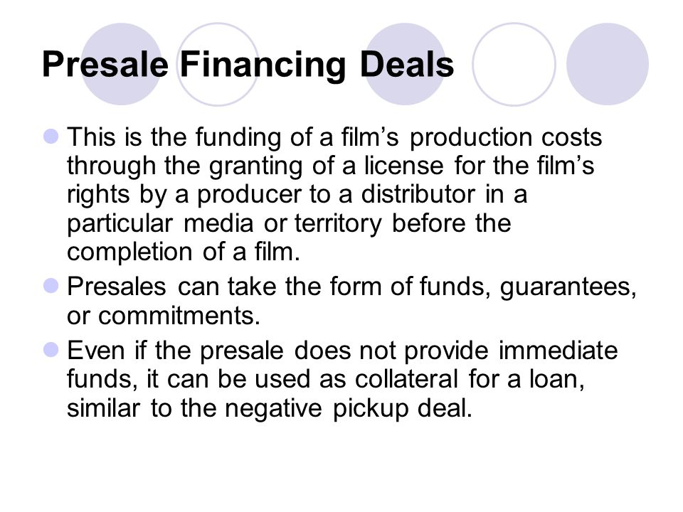 Presale Financing Deals This is the funding of a films production costs through the granting of a license for the films rights by a producer to a dist