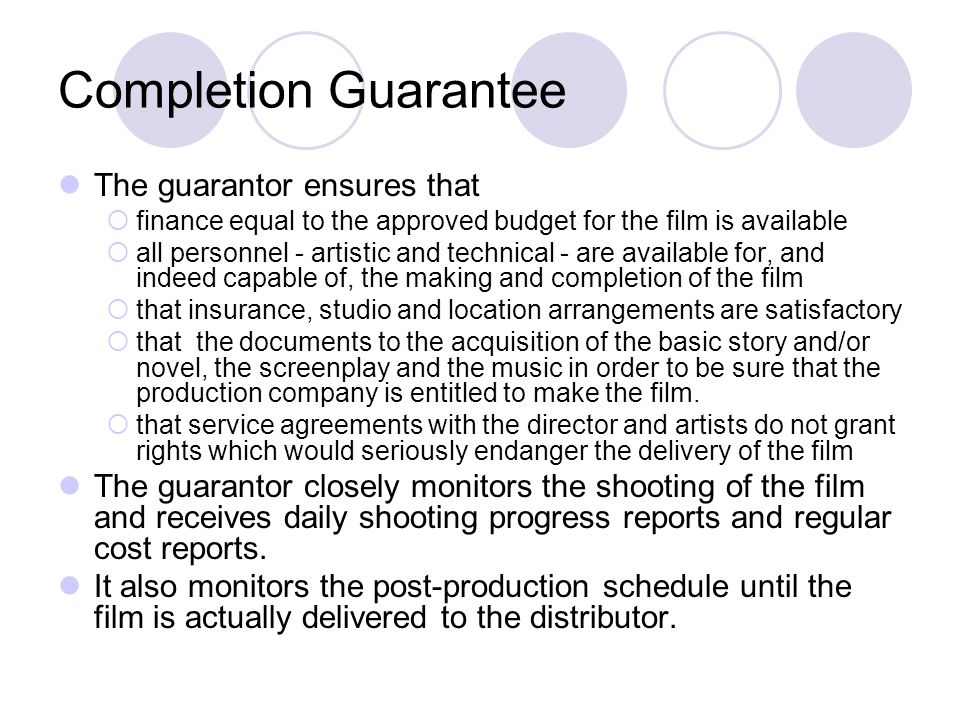 Completion Guarantee The guarantor ensures that finance equal to the approved budget for the film is available all personnel - artistic and technical